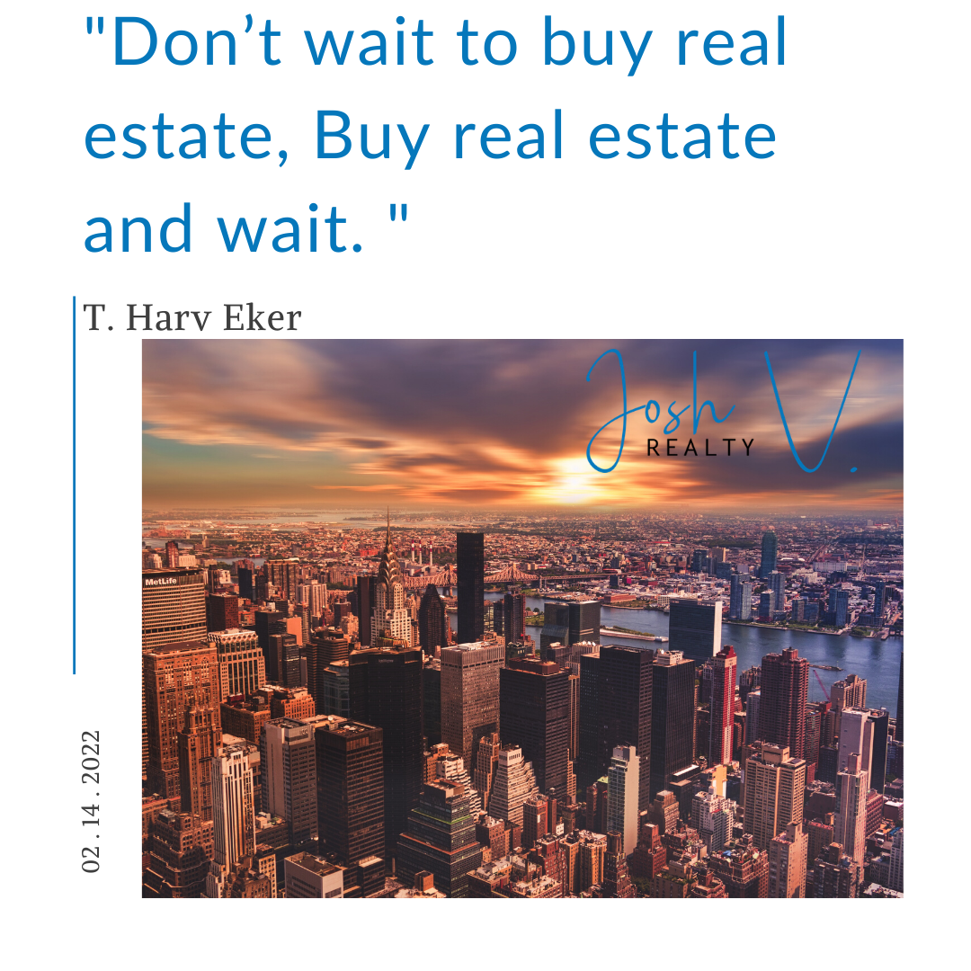 Don't wait to buy real estate, Buy real estate and wait. T. Harv Eker